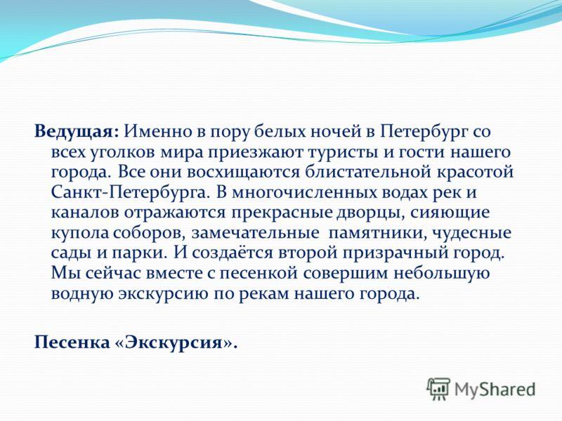 Ведущая: Именно в пору белых ночей в Петербург со всех уголков мира приезжают туристы и гости нашего города. Все они восхищаются блистательной красотой Санкт-Петербурга. В многочисленных водах рек и каналов отражаются прекрасные дворцы, сияющие купол