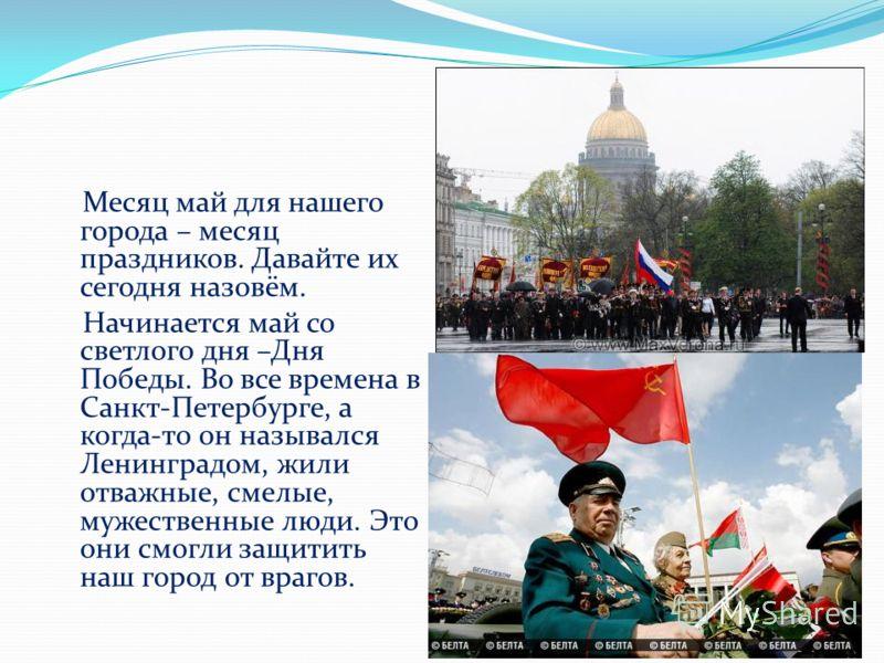 Месяц май для нашего города – месяц праздников. Давайте их сегодня назовём. Начинается май со светлого дня –Дня Победы. Во все времена в Санкт-Петербурге, а когда-то он назывался Ленинградом, жили отважные, смелые, мужественные люди. Это они смогли з