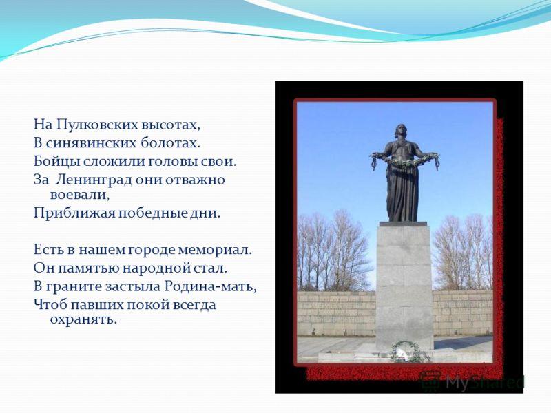 На Пулковских высотах, В синявинских болотах. Бойцы сложили головы свои. За Ленинград они отважно воевали, Приближая победные дни. Есть в нашем городе мемориал. Он памятью народной стал. В граните застыла Родина-мать, Чтоб павших покой всегда охранят