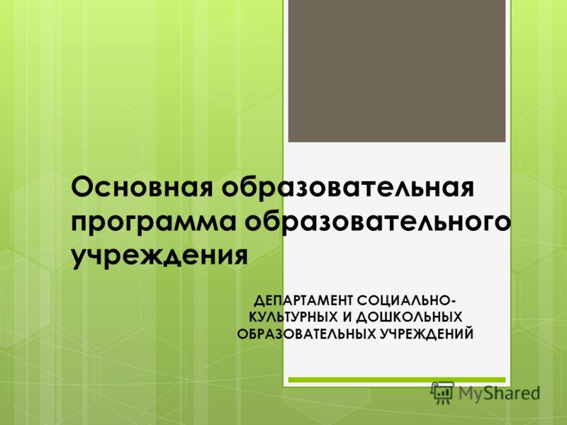 Основная образовательная программа образовательного учреждения ДЕПАРТАМЕНТ СОЦИАЛЬНО- КУЛЬТУРНЫХ И ДОШКОЛЬНЫХ ОБРАЗОВАТЕЛЬНЫХ УЧРЕЖДЕНИЙ