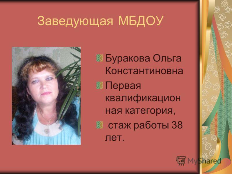 Заведующая МБДОУ Буракова Ольга Константиновна Первая квалификацион ная категория, стаж работы 38 лет.
