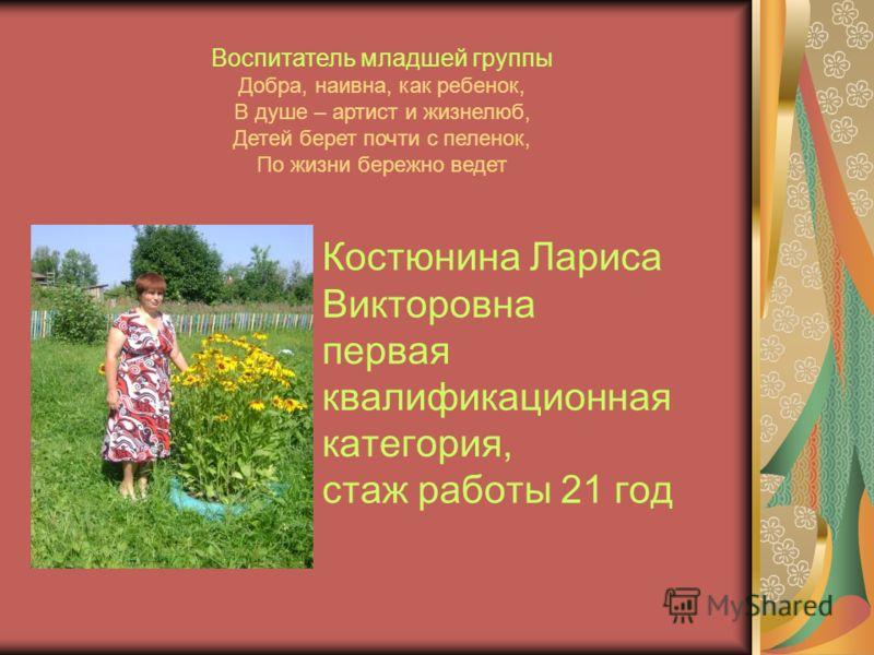 Костюнина Лариса Викторовна первая квалификационная категория, стаж работы 21 год Воспитатель младшей группы Добра, наивна, как ребенок, В душе – артист и жизнелюб, Детей берет почти с пеленок, По жизни бережно ведет