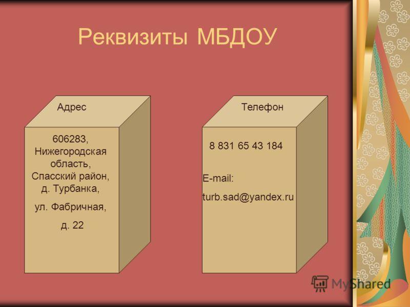 Реквизиты МБДОУ 606283, Нижегородская область, Спасский район, д. Турбанка, ул. Фабричная, д. 22 АдресТелефон 8 831 65 43 184 E-mail: turb.sad@yandex.ru