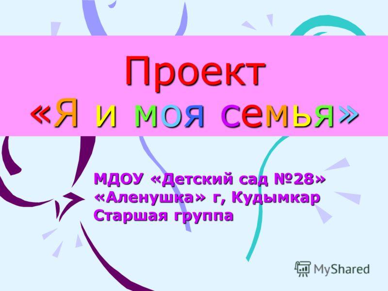 Проект «Я и моя семья» МДОУ «Детский сад 28» «Аленушка» г, Кудымкар Старшая группа