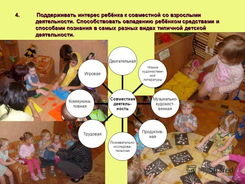 4. Поддерживать интерес ребёнка к совместной со взрослыми деятельности. Способствовать овладению ребёнком средствами и способами познания в самых разных видах типичной детской деятельности. Совместная деятель- ность Двигательная Чтение художествен- н