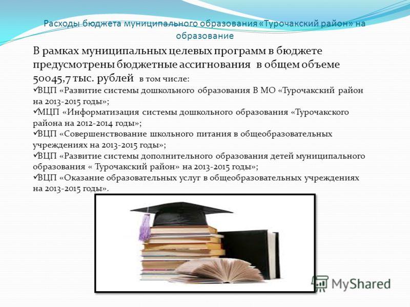 Расходы бюджета муниципального образования «Турочакский район» на образование В рамках муниципальных целевых программ в бюджете предусмотрены бюджетные ассигнования в общем объеме 50045,7 тыс. рублей в том числе: ВЦП «Развитие системы дошкольного обр