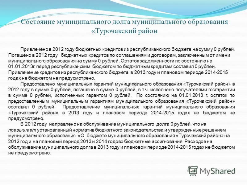 Состояние муниципального долга муниципального образования «Турочакский район Привлечено в 2012 году бюджетных кредитов из республиканского бюджета на сумму 0 рублей. Погашено в 2012 году бюджетных кредитов по соглашениям и договорам, заключенным от и