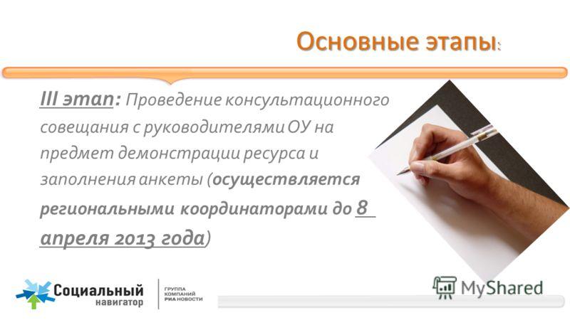 Основные этапы : III этап: Проведение консультационного совещания с руководителями ОУ на предмет демонстрации ресурса и заполнения анкеты (осуществляется региональными координаторами до 8 апреля 2013 года)