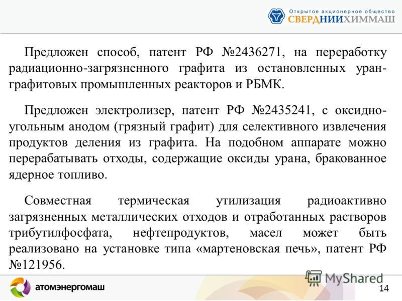 14 Предложен способ, патент РФ 2436271, на переработку радиационно-загрязненного графита из остановленных уран- графитовых промышленных реакторов и РБМК. Предложен электролизер, патент РФ 2435241, с оксидно- угольным анодом (грязный графит) для селек