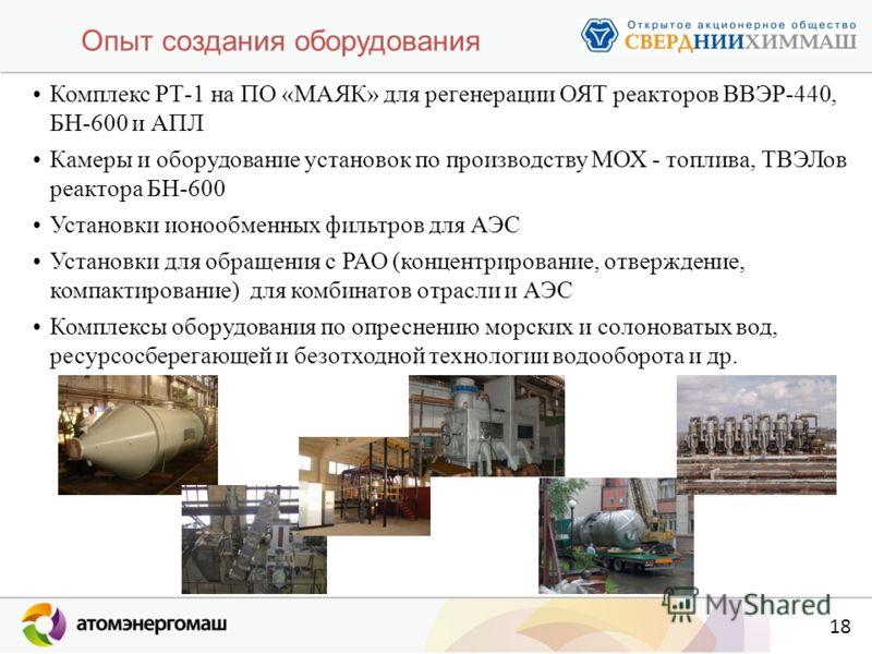 18 Опыт создания оборудования Комплекс РТ-1 на ПО «МАЯК» для регенерации ОЯТ реакторов ВВЭР-440, БН-600 и АПЛ Камеры и оборудование установок по производству МОХ - топлива, ТВЭЛов реактора БН-600 Установки ионообменных фильтров для АЭС Установки для