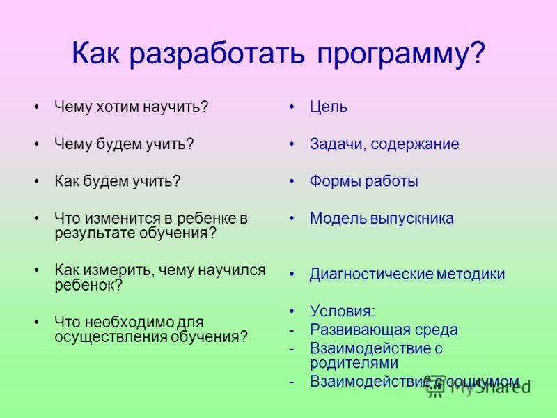 Как разработать программу? Чему хотим научить? Чему будем учить? Как будем учить? Что изменится в ребенке в результате обучения? Как измерить, чему научился ребенок? Что необходимо для осуществления обучения? Цель Задачи, содержание Формы работы Моде