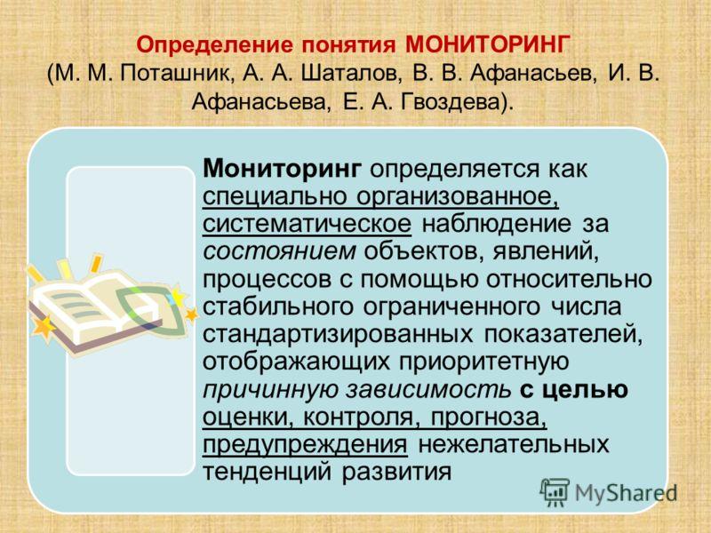 Определение понятия МОНИТОРИНГ (М. М. Поташник, А. А. Шаталов, В. В. Афанасьев, И. В. Афанасьева, Е. А. Гвоздева). Мониторинг определяется как специально организованное, систематическое наблюдение за состоянием объектов, явлений, процессов с помощью