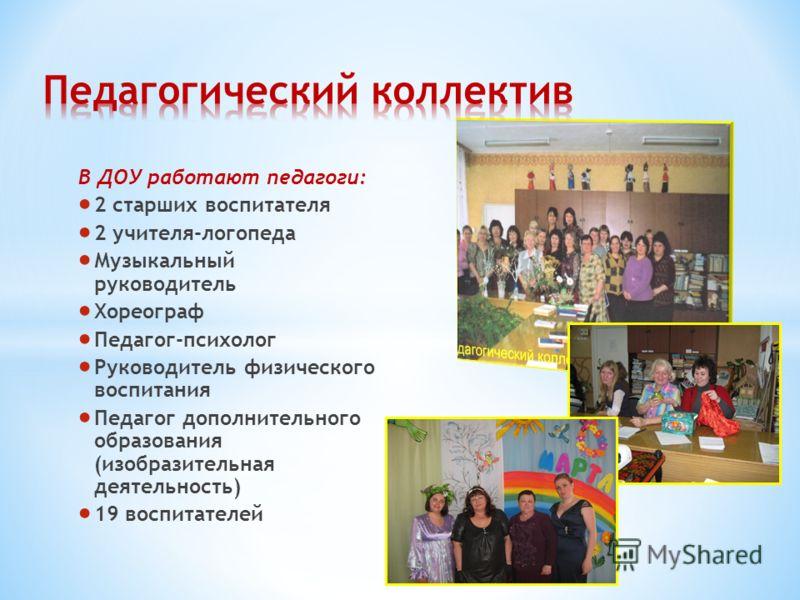 В ДОУ работают педагоги: 2 старших воспитателя 2 учителя-логопеда Музыкальный руководитель Хореограф Педагог-психолог Руководитель физического воспитания Педагог дополнительного образования (изобразительная деятельность) 19 воспитателей