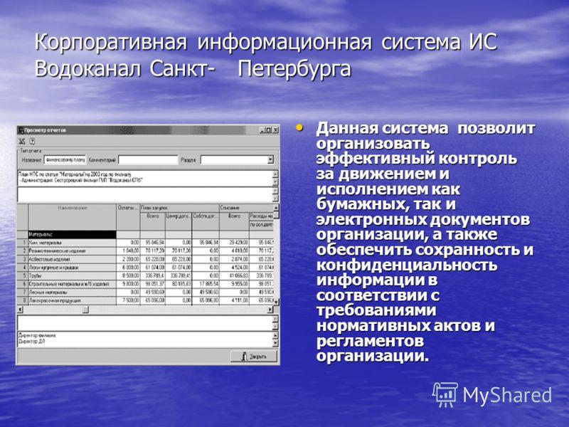 Корпоративная информационная система ИС Водоканал Санкт- Петербурга Корпоративная информационная система ИС Водоканал Санкт- Петербурга Данная система позволит организовать эффективный контроль за движением и исполнением как бумажных, так и электронн