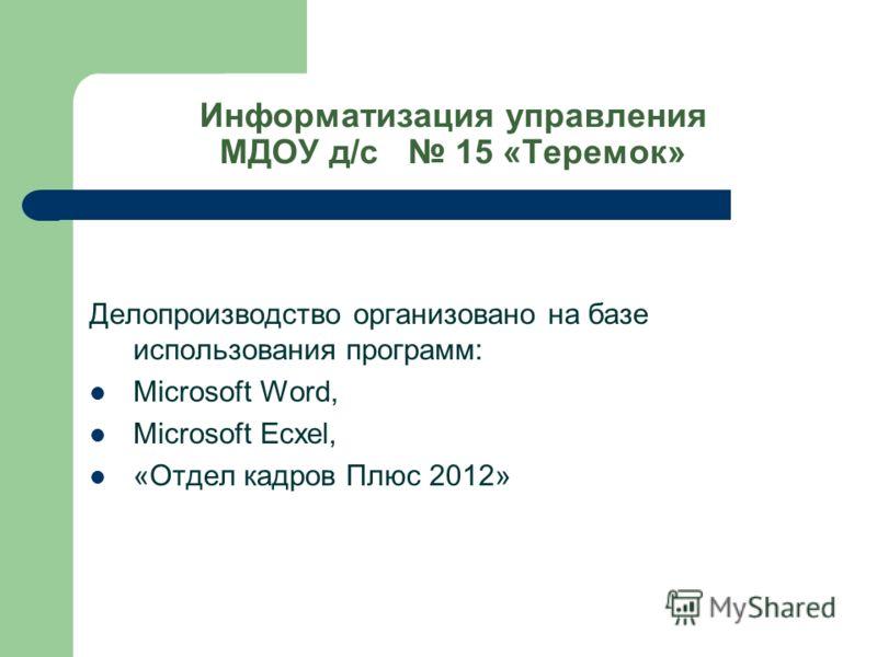 Информатизация управления МДОУ д/с 15 «Теремок» Делопроизводство организовано на базе использования программ: Microsoft Word, Microsoft Ecxel, «Отдел кадров Плюс 2012»