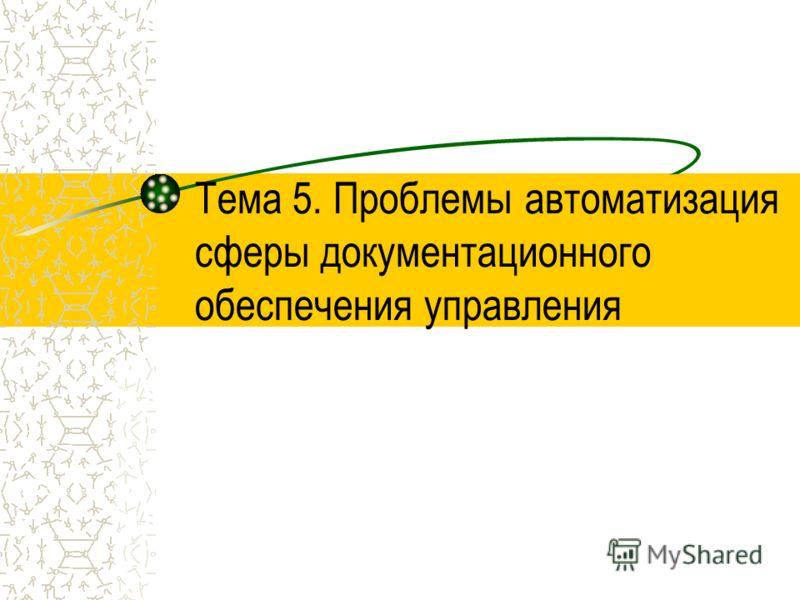 Тема 5. Проблемы автоматизация сферы документационного обеспечения управления
