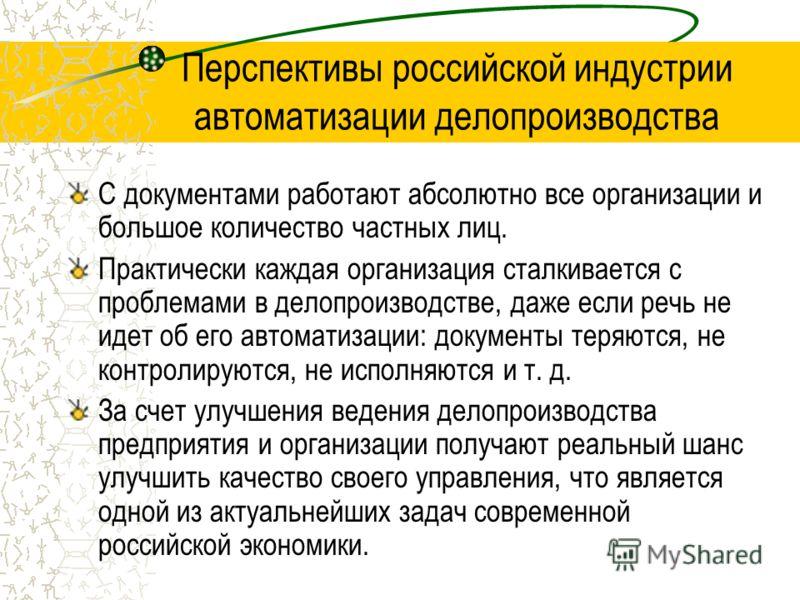Перспективы российской индустрии автоматизации делопроизводства С документами работают абсолютно все организации и большое количество частных лиц. Практически каждая организация сталкивается с проблемами в делопроизводстве, даже если речь не идет об