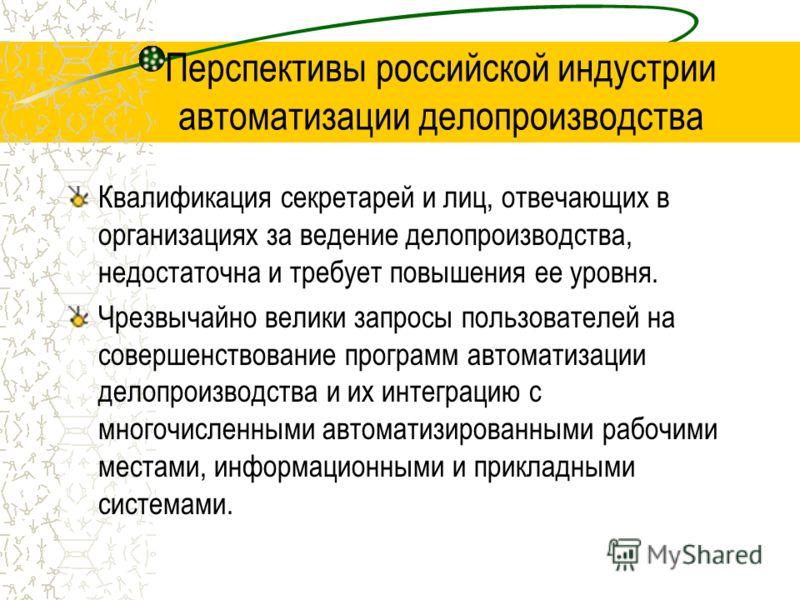 Перспективы российской индустрии автоматизации делопроизводства Квалификация секретарей и лиц, отвечающих в организациях за ведение делопроизводства, недостаточна и требует повышения ее уровня. Чрезвычайно велики запросы пользователей на совершенство