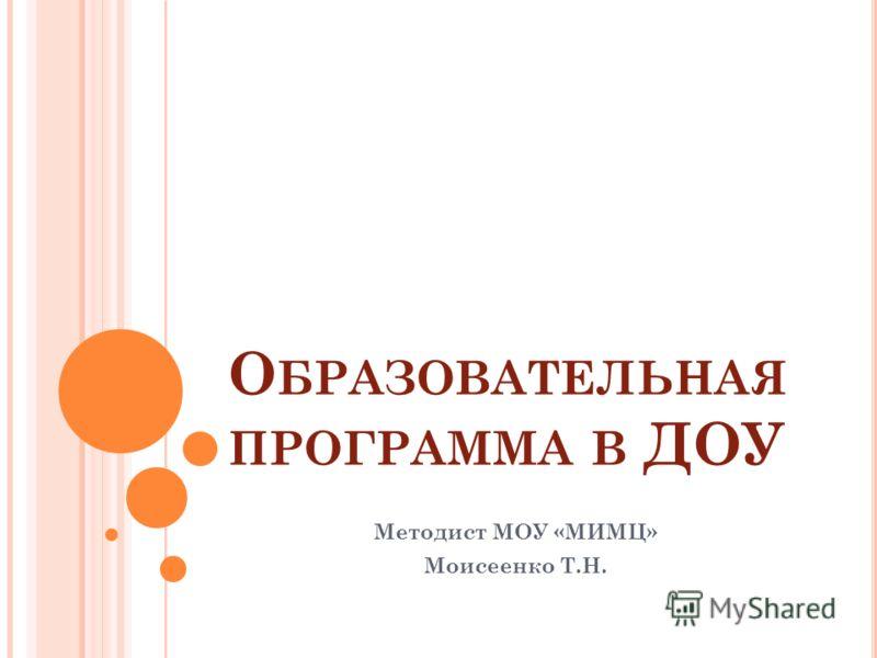 О БРАЗОВАТЕЛЬНАЯ ПРОГРАММА В ДОУ Методист МОУ «МИМЦ» Моисеенко Т.Н.