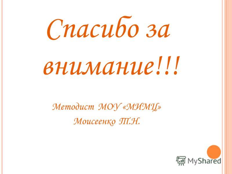Спасибо за внимание!!! Методист МОУ «МИМЦ» Моисеенко Т.Н.