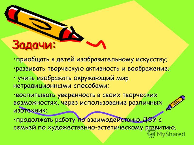 Задачи:Задачи: приобщать к детей изобразительному искусству;приобщать к детей изобразительному искусству; развивать творческую активность и воображение;развивать творческую активность и воображение; учить изображать окружающий мир нетрадиционными спо
