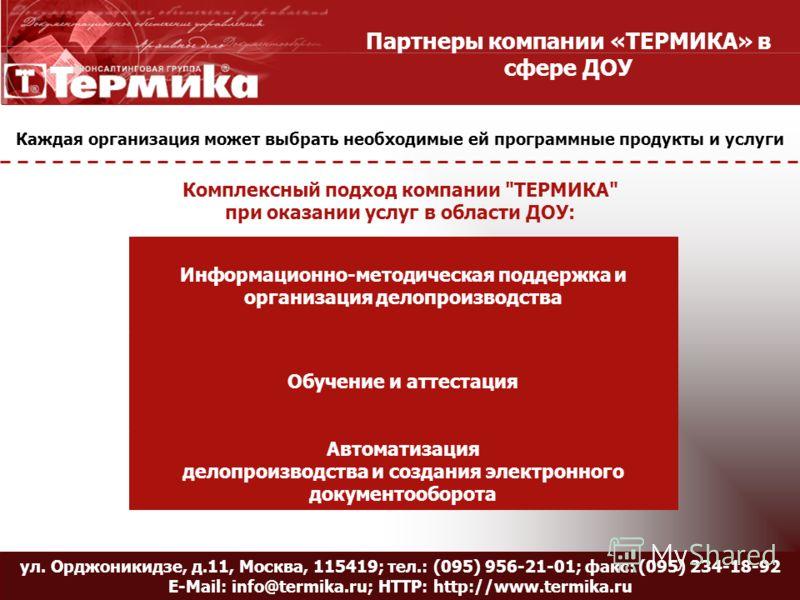 Название слайда ул. Орджоникидзе, д.11, Москва, 115419; тел.: (095) 956-21-01; факс: (095) 234-18-92 E-Mail: info@termika.ru; HTTP: http://www.termika.ru Партнеры компании «ТЕРМИКА» в сфере ДОУ Каждая организация может выбрать необходимые ей программ