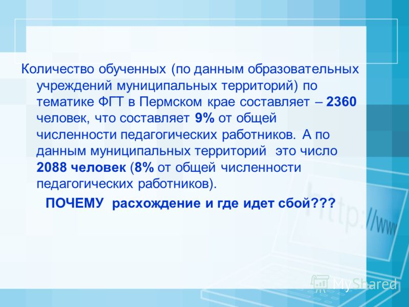 Количество обученных (по данным образовательных учреждений муниципальных территорий) по тематике ФГТ в Пермском крае составляет – 2360 человек, что составляет 9% от общей численности педагогических работников. А по данным муниципальных территорий это