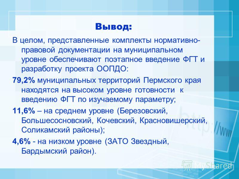 Вывод: В целом, представленные комплекты нормативно- правовой документации на муниципальном уровне обеспечивают поэтапное введение ФГТ и разработку проекта ООПДО: 79,2% муниципальных территорий Пермского края находятся на высоком уровне готовности к