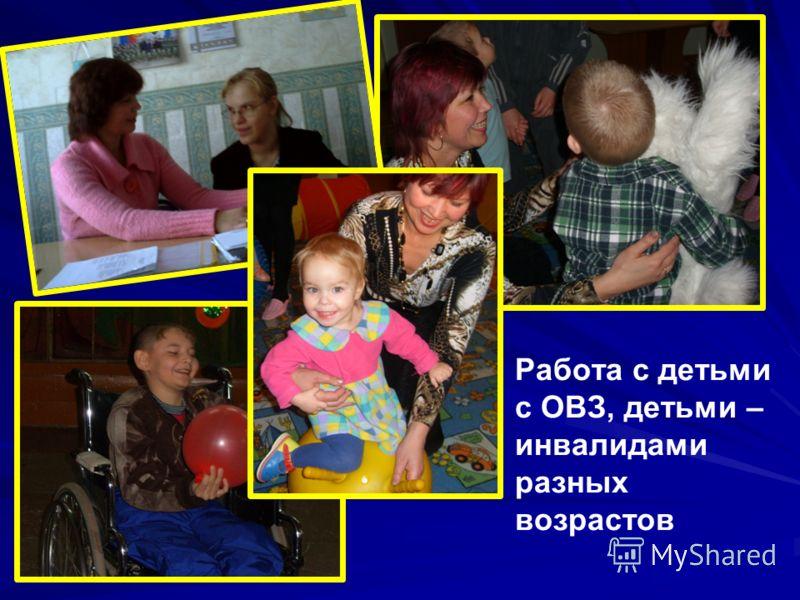 Работа с детьми с ОВЗ, детьми – инвалидами разных возрастов