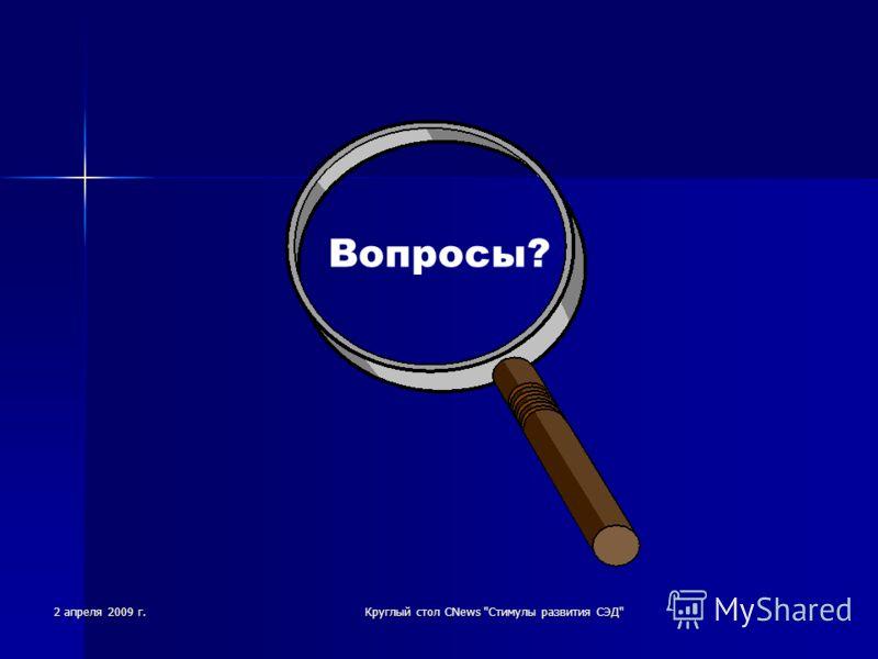 2 апреля 2009 г.Круглый стол CNews Стимулы развития СЭД Вопросы?