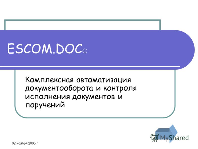 02 ноября 2005 г ESCOM.DOC Комплексная автоматизация документооборота и контроля исполнения документов и поручений