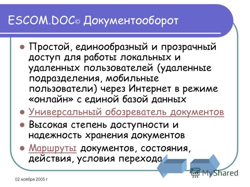 02 ноября 2005 г ESCOM.DOC Документооборот Простой, единообразный и прозрачный доступ для работы локальных и удаленных пользователей (удаленные подразделения, мобильные пользователи) через Интернет в режиме «онлайн» с единой базой данных Универсальны