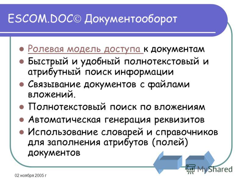 02 ноября 2005 г ESCOM.DOC Документооборот Ролевая модель доступа к документам Ролевая модель доступа Быстрый и удобный полнотекстовый и атрибутный поиск информации Связывание документов с файлами вложений. Полнотекстовый поиск по вложениям Автоматич