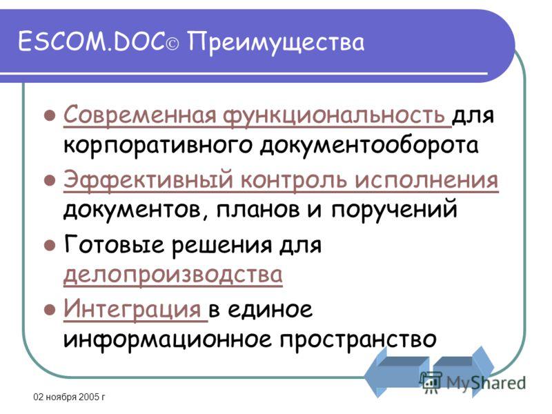02 ноября 2005 г ESCOM.DOC Преимущества Современная функциональность для корпоративного документооборота Современная функциональность Эффективный контроль исполнения документов, планов и поручений Эффективный контроль исполнения Готовые решения для д