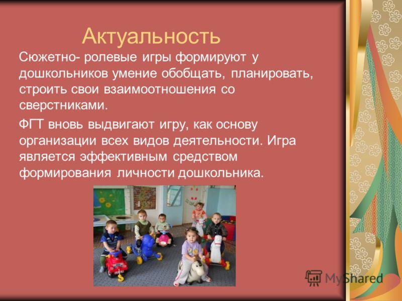 Актуальность Сюжетно- ролевые игры формируют у дошкольников умение обобщать, планировать, строить свои взаимоотношения со сверстниками. ФГТ вновь выдвигают игру, как основу организации всех видов деятельности. Игра является эффективным средством форм