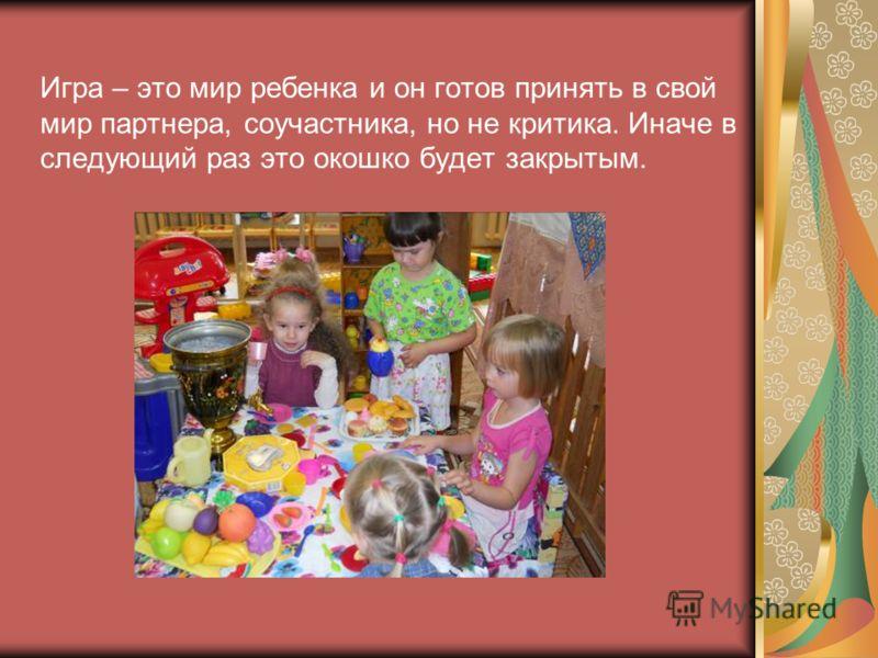 Игра – это мир ребенка и он готов принять в свой мир партнера, соучастника, но не критика. Иначе в следующий раз это окошко будет закрытым.
