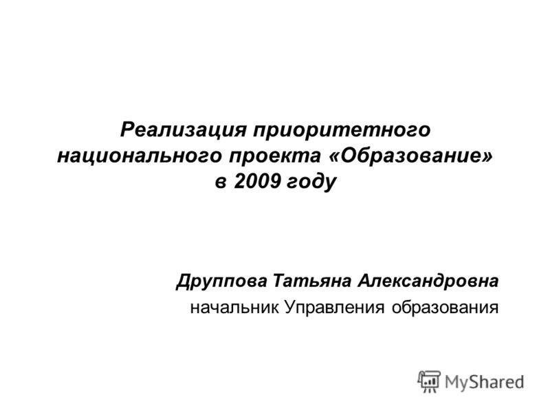 Реализация приоритетного национального проекта «Образование» в 2009 году Друппова Татьяна Александровна начальник Управления образования