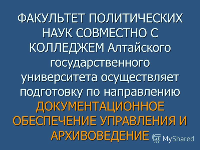 ФАКУЛЬТЕТ ПОЛИТИЧЕСКИХ НАУК СОВМЕСТНО С КОЛЛЕДЖЕМ Алтайского государственного университета осуществляет подготовку по направлению ДОКУМЕНТАЦИОННОЕ ОБЕСПЕЧЕНИЕ УПРАВЛЕНИЯ И АРХИВОВЕДЕНИЕ