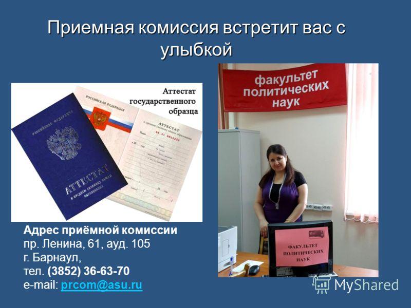 Приемная комиссия встретит вас с улыбкой Адрес приёмной комиссии пр. Ленина, 61, ауд. 105 г. Барнаул, тел. (3852) 36-63-70 e-mail: prcom@asu.ruprcom@asu.ru