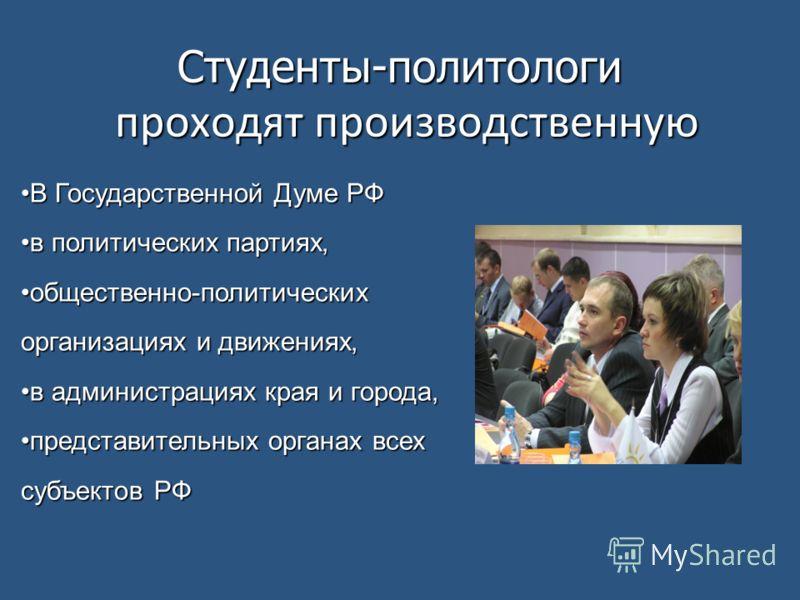 Студенты-политологи проходят производственную В Государственной Думе РФВ Государственной Думе РФ в политических партиях,в политических партиях, общественно-политических организациях и движениях,общественно-политических организациях и движениях, в адм