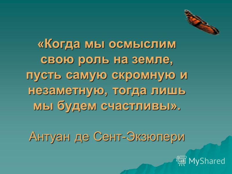 «Когда мы осмыслим свою роль на земле, пусть самую скромную и незаметную, тогда лишь мы будем счастливы». Антуан де Сент-Экзюпери