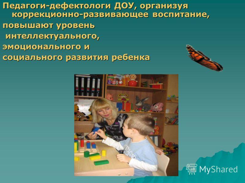 Педагоги-дефектологи ДОУ, организуя коррекционно-развивающее воспитание, повышают уровень интеллектуального, интеллектуального, эмоционального и социального развития ребенка