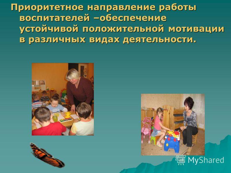 Приоритетное направление работы воспитателей –обеспечение устойчивой положительной мотивации в различных видах деятельности.