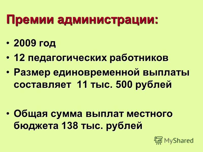Премии администрации: 2009 год2009 год 12 педагогических работников12 педагогических работников Размер единовременной выплаты составляет 11 тыс. 500 рублейРазмер единовременной выплаты составляет 11 тыс. 500 рублей Общая сумма выплат местного бюджета