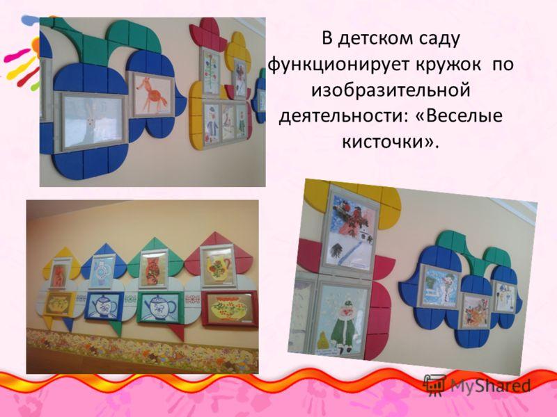В детском саду функционирует кружок по изобразительной деятельности: «Веселые кисточки».