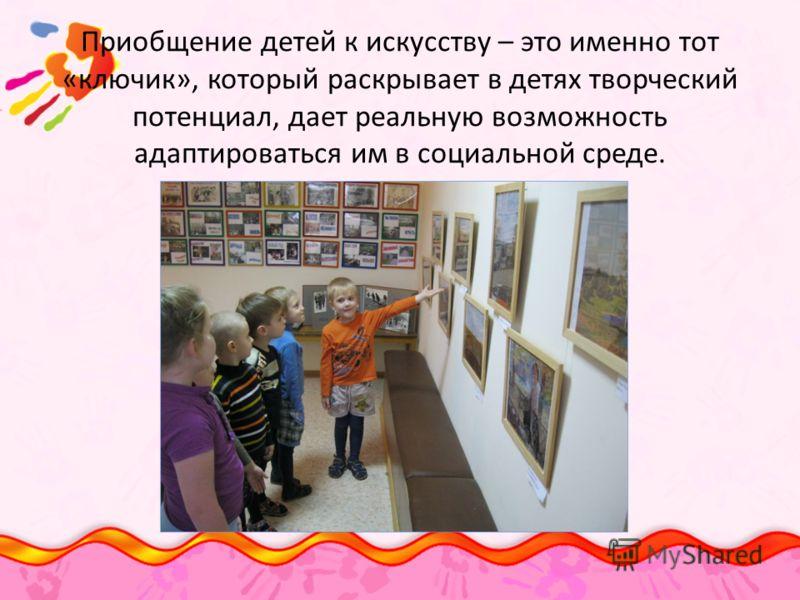 Приобщение детей к искусству – это именно тот «ключик», который раскрывает в детях творческий потенциал, дает реальную возможность адаптироваться им в социальной среде.