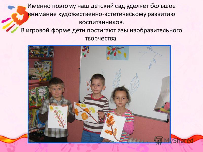 Именно поэтому наш детский сад уделяет большое внимание художественно-эстетическому развитию воспитанников. В игровой форме дети постигают азы изобразительного творчества.