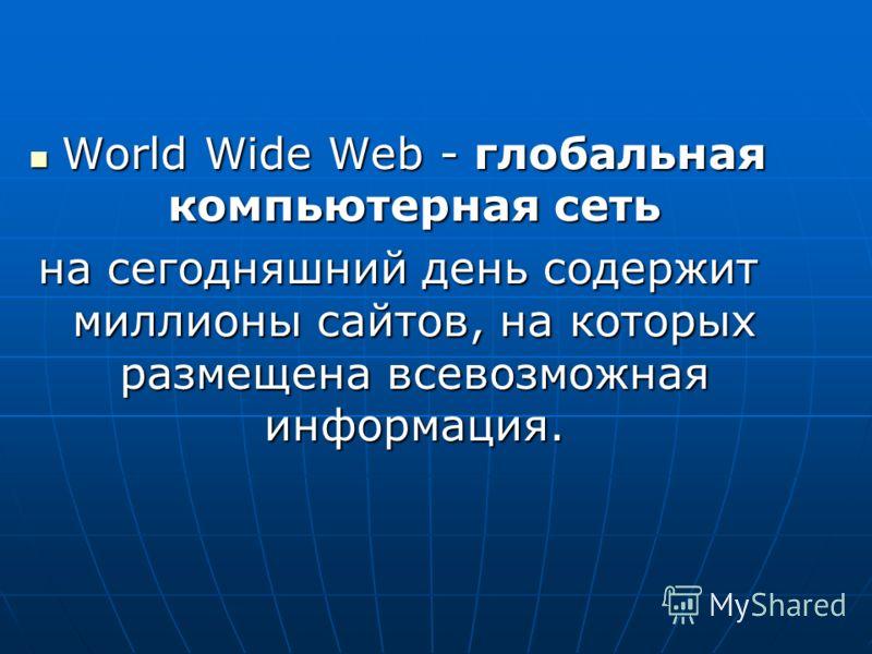 World Wide Web - глобальная компьютерная сеть World Wide Web - глобальная компьютерная сеть на сегодняшний день содержит миллионы сайтов, на которых размещена всевозможная информация.
