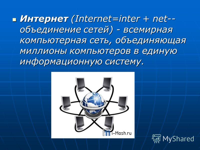 Интернет (Internet=inter + net-- объединение сетей) - всемирная компьютерная сеть, объединяющая миллионы компьютеров в единую информационную систему. Интернет (Internet=inter + net-- объединение сетей) - всемирная компьютерная сеть, объединяющая милл