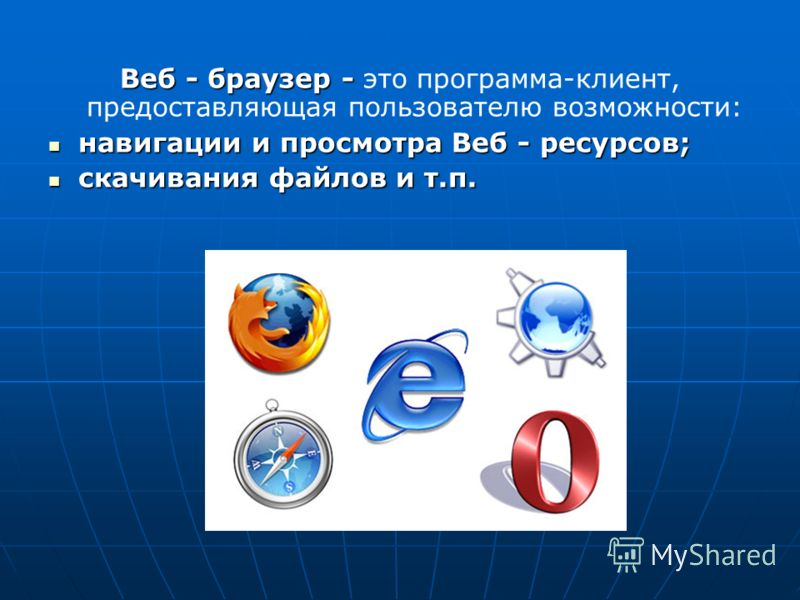 Веб - браузер - Веб - браузер - это программа-клиент, предоставляющая пользователю возможности: навигации и просмотра Веб - ресурсов; навигации и просмотра Веб - ресурсов; скачивания файлов и т.п. скачивания файлов и т.п.